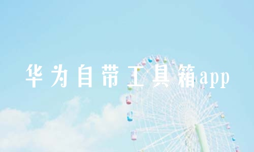 华为自带工具箱app