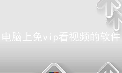 电脑上免vip看视频的软件