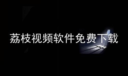 荔枝视频软件免费下载