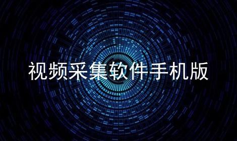 视频采集软件手机版软件合辑