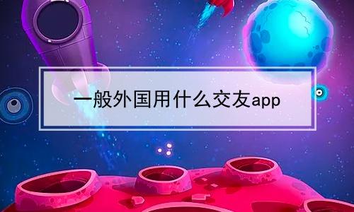 一般外国用什么交友app