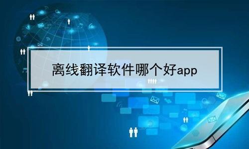 离线翻译软件哪个好app软件合辑