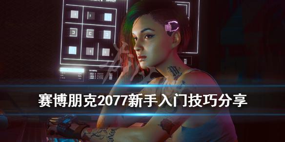 《赛博朋克2077》新手怎么玩?新手入门技巧分享