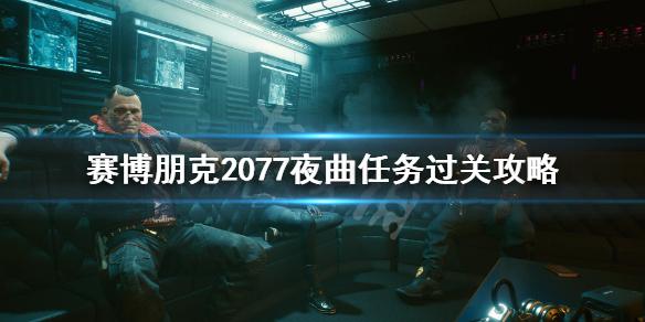 《赛博朋克2077》夜曲任务怎么做?夜曲任务过关攻略