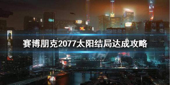 《赛博朋克2077》太阳结局条件是什么?太阳结局达成攻略