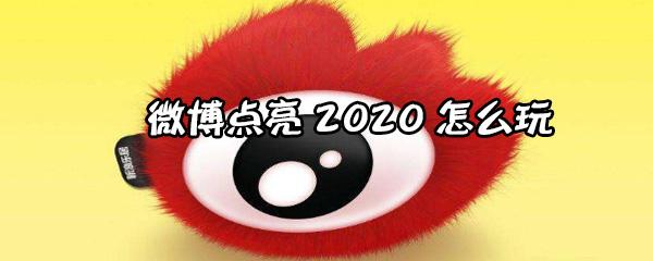 微博点亮2020怎么参加?微博点亮2020玩法介绍